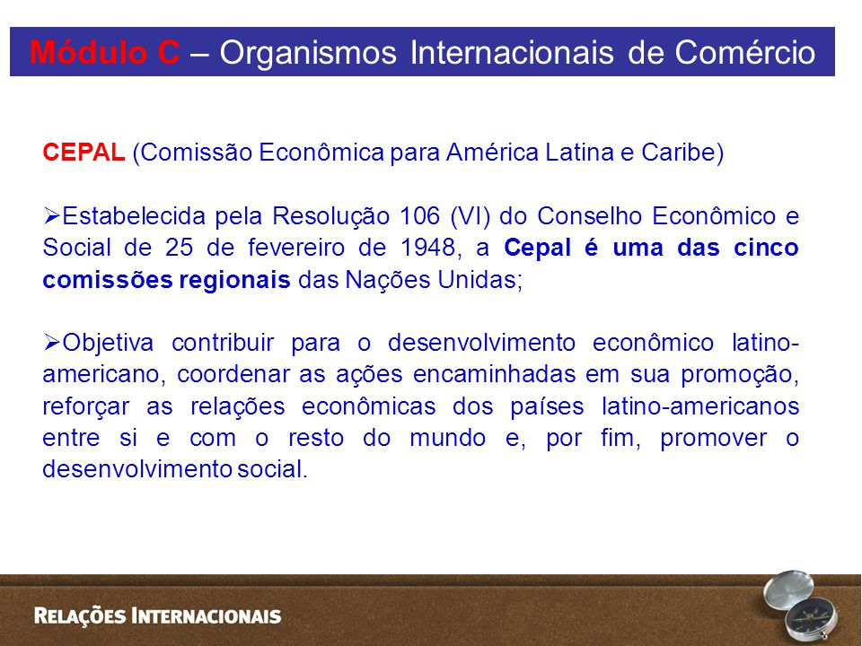 CEPAL (Comissão Econômica para América Latina e Caribe)  Estabelecida pela Resolução 106 (VI) do Conselho Econômico e Social de 25 de fevereiro de 1948, a Cepal é uma das cinco comissões regionais das Nações Unidas;  Objetiva contribuir para o desenvolvimento econômico latino- americano, coordenar as ações encaminhadas em sua promoção, reforçar as relações econômicas dos países latino-americanos entre si e com o resto do mundo e, por fim, promover o desenvolvimento social.
