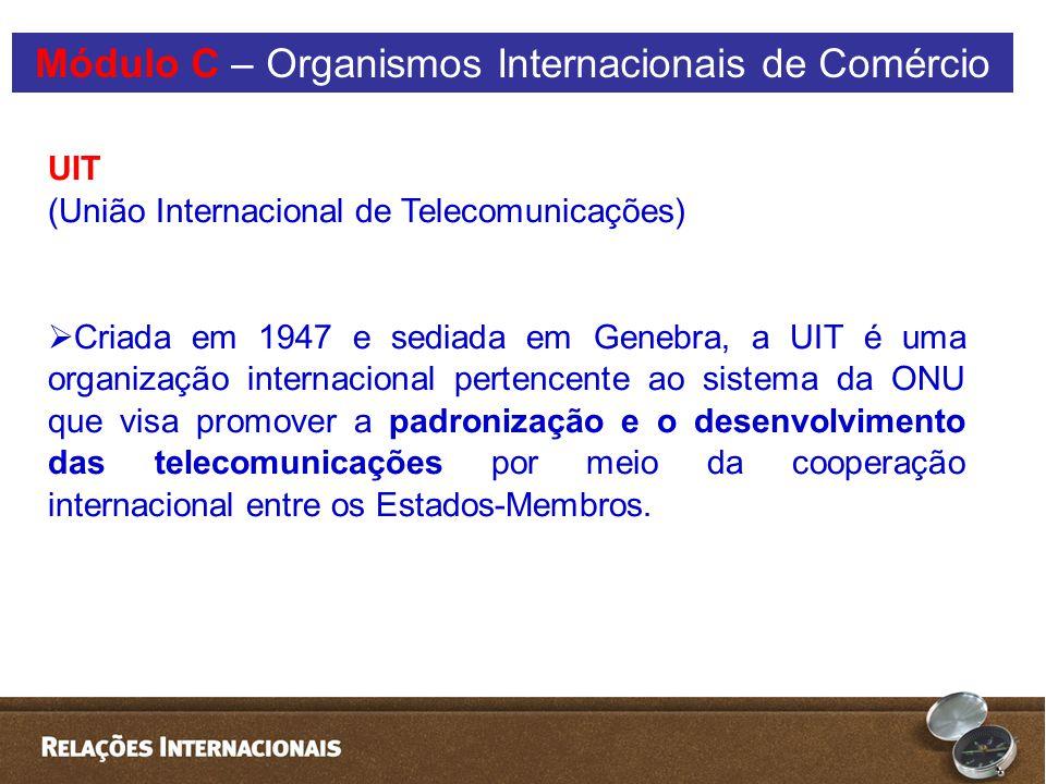UIT (União Internacional de Telecomunicações)  Criada em 1947 e sediada em Genebra, a UIT é uma organização internacional pertencente ao sistema da ONU que visa promover a padronização e o desenvolvimento das telecomunicações por meio da cooperação internacional entre os Estados-Membros.