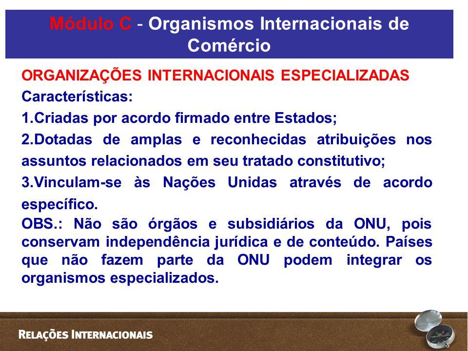 ORGANIZAÇÕES INTERNACIONAIS ESPECIALIZADAS Características: 1.Criadas por acordo firmado entre Estados; 2.Dotadas de amplas e reconhecidas atribuições nos assuntos relacionados em seu tratado constitutivo; 3.Vinculam-se às Nações Unidas através de acordo específico.