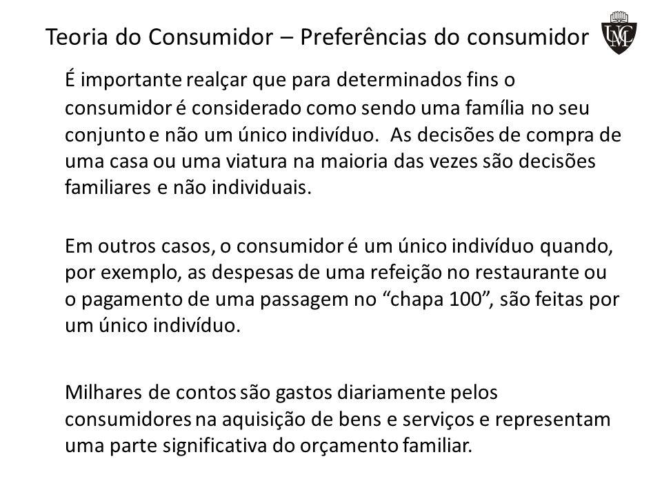Teoria do Consumidor – Preferências do consumidor É importante realçar que para determinados fins o consumidor é considerado como sendo uma família no