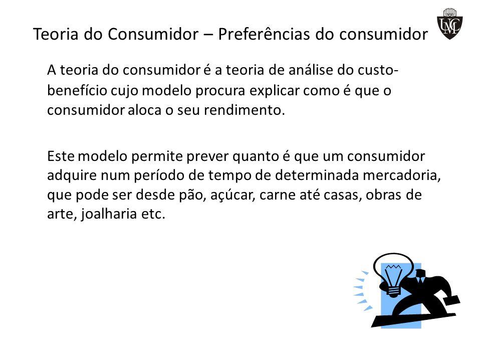 Teoria do Consumidor – Preferências do consumidor A teoria do consumidor é a teoria de análise do custo- benefício cujo modelo procura explicar como é