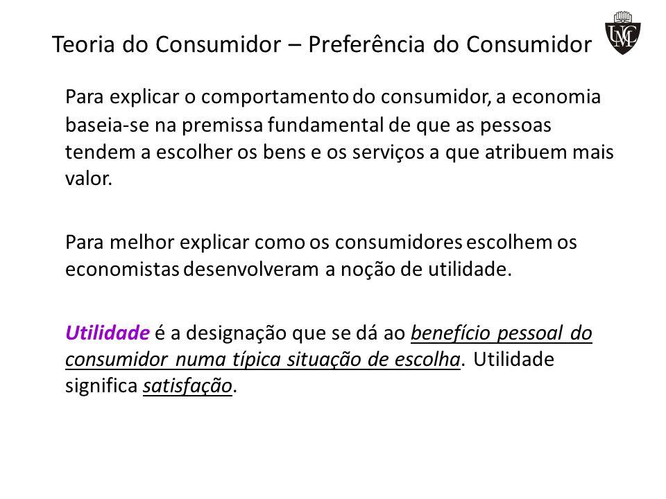 Teoria do Consumidor – Preferência do Consumidor Para explicar o comportamento do consumidor, a economia baseia-se na premissa fundamental de que as p