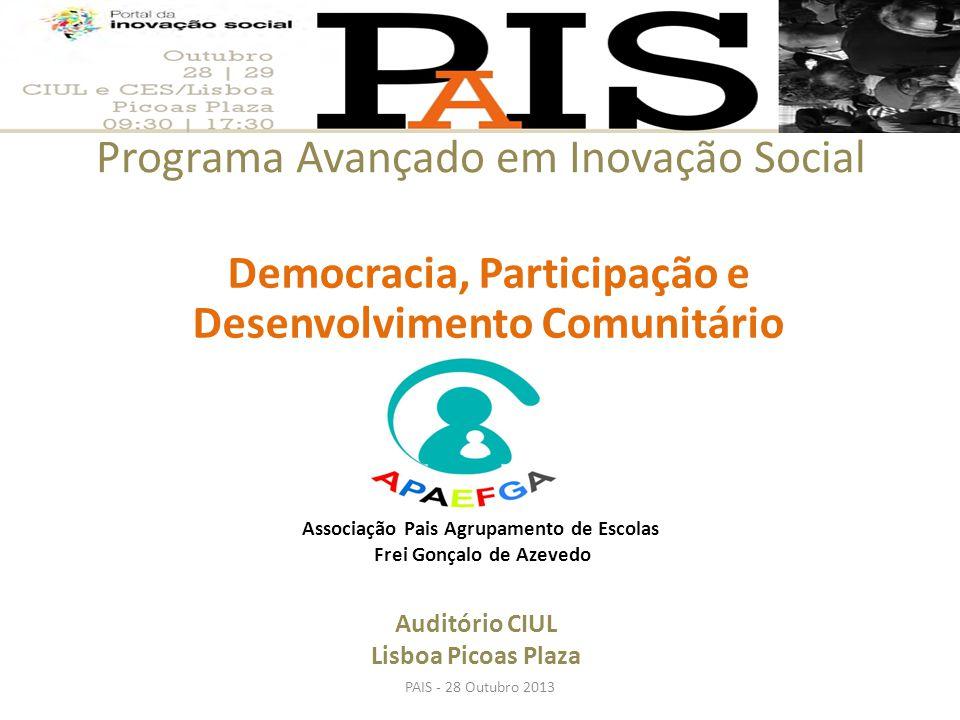 Programa Avançado em Inovação Social PAIS - 28 Outubro 2013 Democracia, Participação e Desenvolvimento Comunitário Auditório CIUL Lisboa Picoas Plaza Associação Pais Agrupamento de Escolas Frei Gonçalo de Azevedo