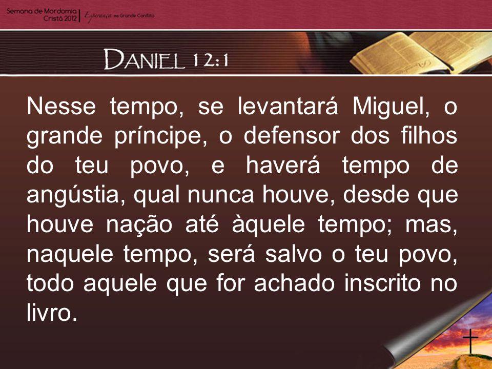 Nesse tempo, se levantará Miguel, o grande príncipe, o defensor dos filhos do teu povo, e haverá tempo de angústia, qual nunca houve, desde que houve