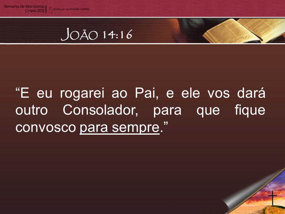 """E eu rogarei ao Pai, e ele vos dará outro Consolador, para que fique convosco para sempre."""