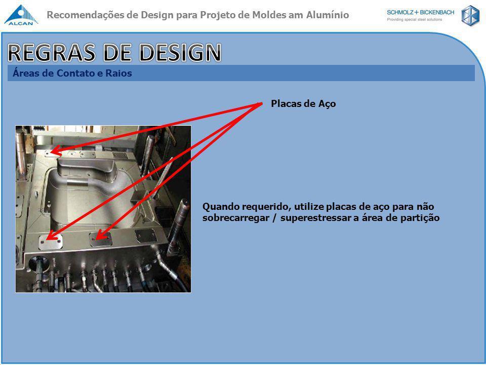 Canais de Refrigeração ( Cooling channels ) Menos canais de refrigeração, mas com maiores diâmetros ; Fluxo turbulento Distância / Espaçamento entre os canais e da cavidade até os canais : Moldes em Aço : 2D x 2D, sendo D o diâmetro dos canais : ø 8 a 10 mm Moldes em ALUMOLD® ou ALCAST ® : 5D x 5D, sendo D o diâmetro dos canais : ø 12 a 14 mm 5D 7D 5D Condição de taxa de fluxo a ser alcançada : Nr.