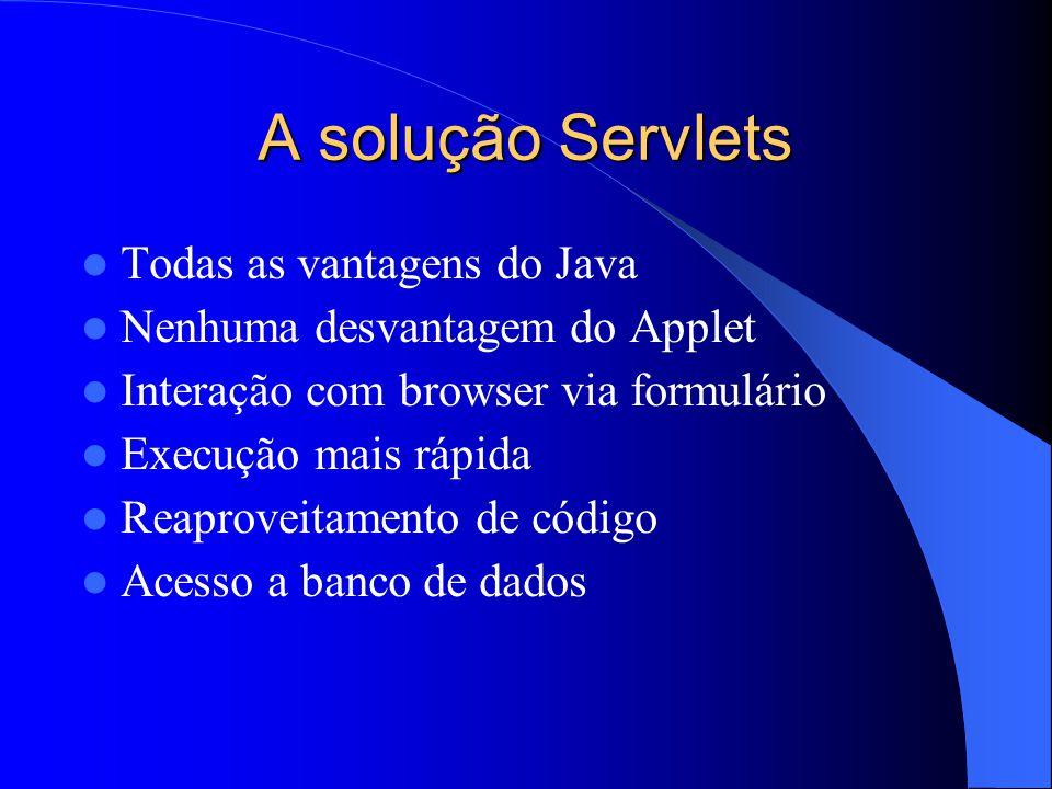 A solução Servlets Todas as vantagens do Java Nenhuma desvantagem do Applet Interação com browser via formulário Execução mais rápida Reaproveitamento de código Acesso a banco de dados