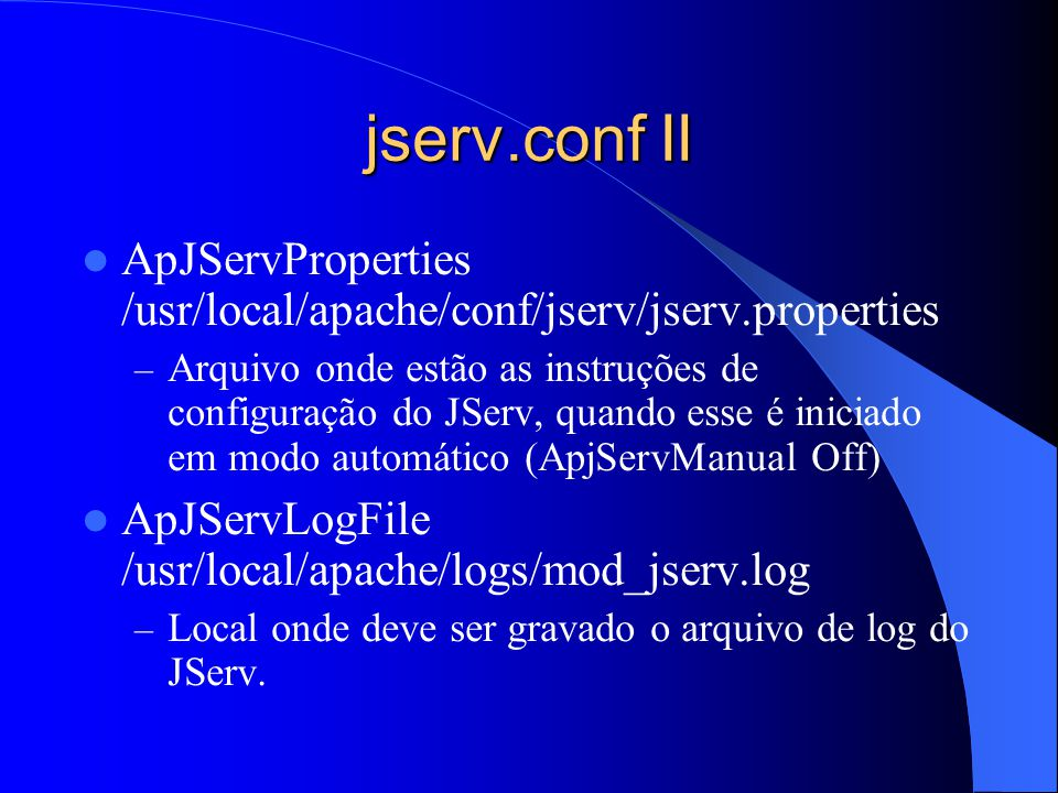 jserv.conf II ApJServProperties /usr/local/apache/conf/jserv/jserv.properties – Arquivo onde estão as instruções de configuração do JServ, quando esse é iniciado em modo automático (ApjServManual Off) ApJServLogFile /usr/local/apache/logs/mod_jserv.log – Local onde deve ser gravado o arquivo de log do JServ.