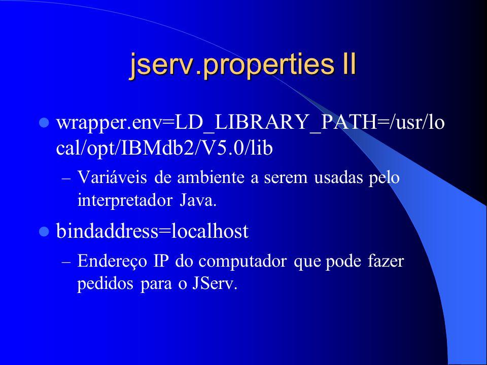 jserv.properties II wrapper.env=LD_LIBRARY_PATH=/usr/lo cal/opt/IBMdb2/V5.0/lib – Variáveis de ambiente a serem usadas pelo interpretador Java.