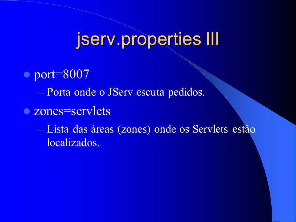 jserv.properties III port=8007 – Porta onde o JServ escuta pedidos. zones=servlets – Lista das áreas (zones) onde os Servlets estão localizados.
