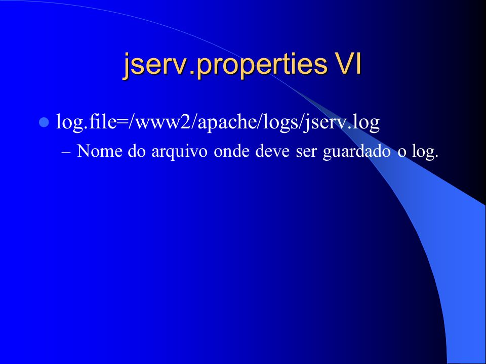 jserv.properties VI log.file=/www2/apache/logs/jserv.log – Nome do arquivo onde deve ser guardado o log.