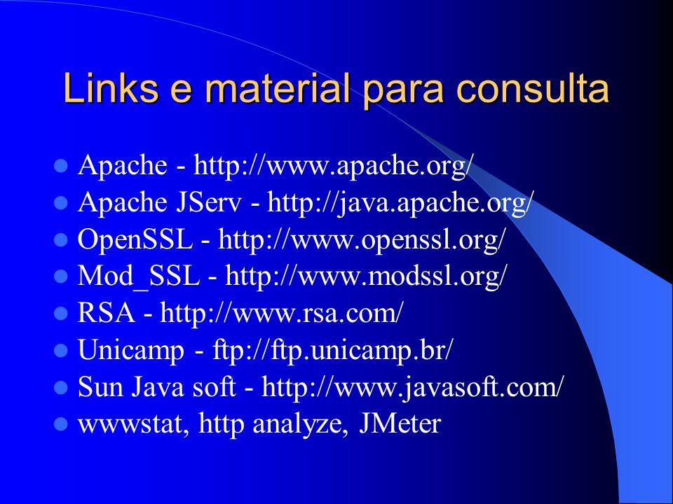 Links e material para consulta Apache - http://www.apache.org/ Apache JServ - http://java.apache.org/ OpenSSL - http://www.openssl.org/ Mod_SSL - http://www.modssl.org/ RSA - http://www.rsa.com/ Unicamp - ftp://ftp.unicamp.br/ Sun Java soft - http://www.javasoft.com/ wwwstat, http analyze, JMeter