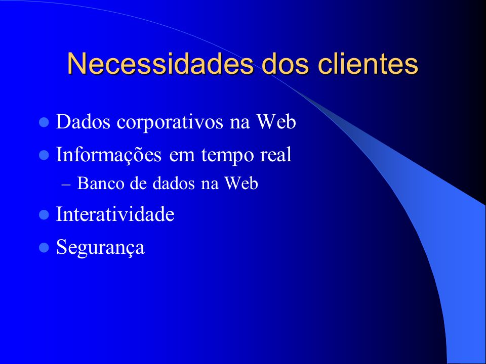 Necessidades dos clientes Dados corporativos na Web Informações em tempo real – Banco de dados na Web Interatividade Segurança