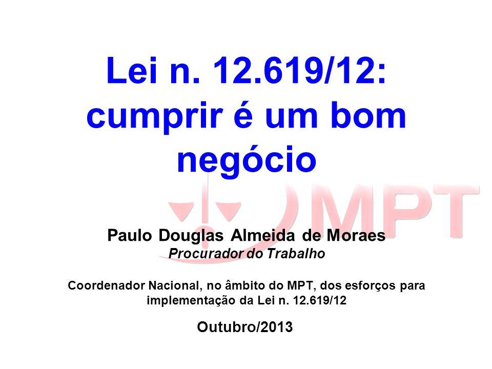 Lei n. 12.619/12: cumprir é um bom negócio Paulo Douglas Almeida de Moraes Procurador do Trabalho Coordenador Nacional, no âmbito do MPT, dos esforços