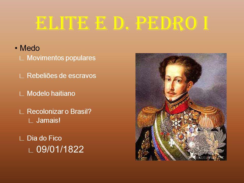 ELITE E D. PEDRO I Medo ∟ Movimentos populares ∟ Rebeliões de escravos ∟ Modelo haitiano ∟ Recolonizar o Brasil? ∟ Jamais! ∟ Dia do Fico ∟ 09/01/1822