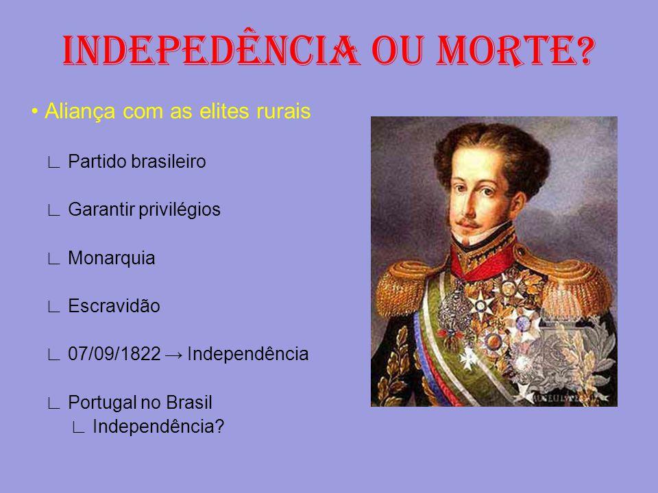 INDEPEDÊNCIA OU MORTE? Aliança com as elites rurais ∟ Partido brasileiro ∟ Garantir privilégios ∟ Monarquia ∟ Escravidão ∟ 07/09/1822 → Independência