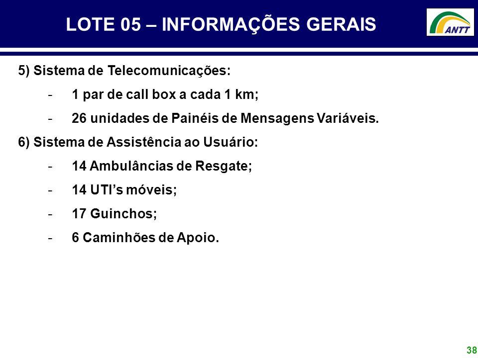 38 LOTE 05 – INFORMAÇÕES GERAIS 5) Sistema de Telecomunicações: - 1 par de call box a cada 1 km; - 26 unidades de Painéis de Mensagens Variáveis. 6) S