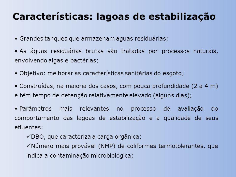 Características: lagoas de estabilização Grandes tanques que armazenam águas residuárias; As águas residuárias brutas são tratadas por processos naturais, envolvendo algas e bactérias; Objetivo: melhorar as características sanitárias do esgoto; Construídas, na maioria dos casos, com pouca profundidade (2 a 4 m) e têm tempo de detenção relativamente elevado (alguns dias); Parâmetros mais relevantes no processo de avaliação do comportamento das lagoas de estabilização e a qualidade de seus efluentes: DBO, que caracteriza a carga orgânica; Número mais provável (NMP) de coliformes termotolerantes, que indica a contaminação microbiológica;