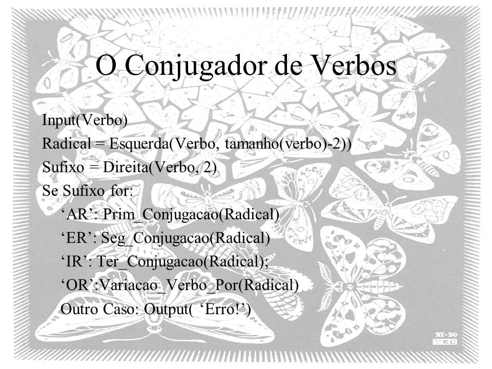 O Conjugador de Verbos Input(Verbo) Radical = Esquerda(Verbo, tamanho(verbo)-2)) Sufixo = Direita(Verbo, 2) Se Sufixo for: 'AR': Prim_Conjugacao(Radical) 'ER': Seg_Conjugacao(Radical) 'IR': Ter_Conjugacao(Radical); 'OR':Variacao_Verbo_Por(Radical) Outro Caso: Output( 'Erro!')