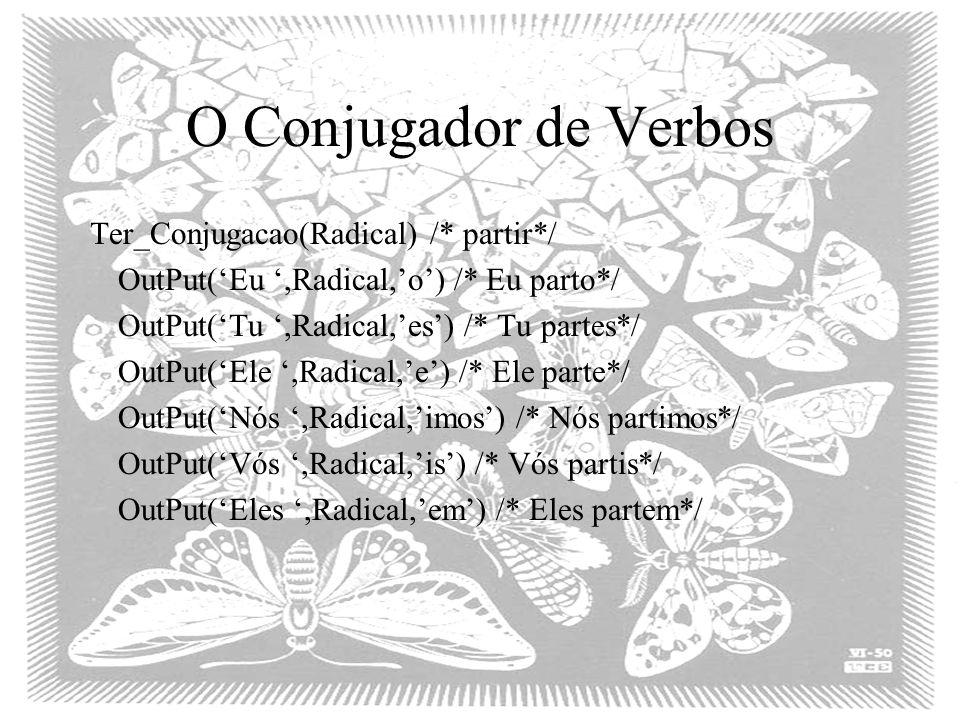 O Conjugador de Verbos Ter_Conjugacao(Radical) /* partir*/ OutPut('Eu ',Radical,'o') /* Eu parto*/ OutPut('Tu ',Radical,'es') /* Tu partes*/ OutPut('Ele ',Radical,'e') /* Ele parte*/ OutPut('Nós ',Radical,'imos') /* Nós partimos*/ OutPut('Vós ',Radical,'is') /* Vós partis*/ OutPut('Eles ',Radical,'em') /* Eles partem*/