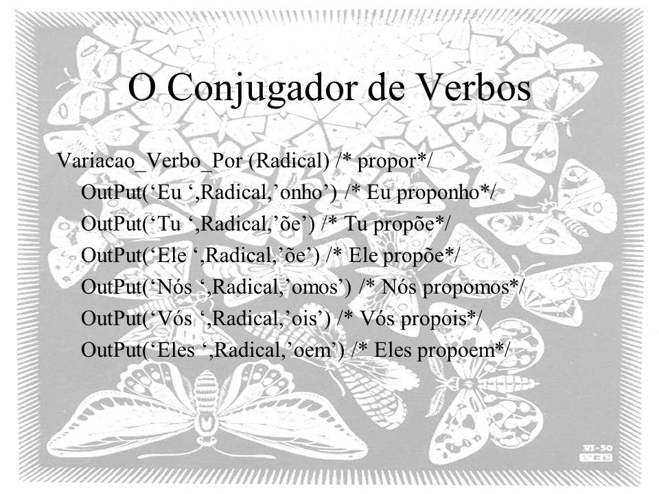 O Conjugador de Verbos Variacao_Verbo_Por (Radical) /* propor*/ OutPut('Eu ',Radical,'onho') /* Eu proponho*/ OutPut('Tu ',Radical,'õe') /* Tu propõe*/ OutPut('Ele ',Radical,'õe') /* Ele propõe*/ OutPut('Nós ',Radical,'omos') /* Nós propomos*/ OutPut('Vós ',Radical,'ois') /* Vós propois*/ OutPut('Eles ',Radical,'oem') /* Eles propoem*/