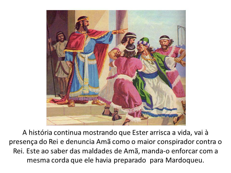 A história continua mostrando que Ester arrisca a vida, vai à presença do Rei e denuncia Amã como o maior conspirador contra o Rei.