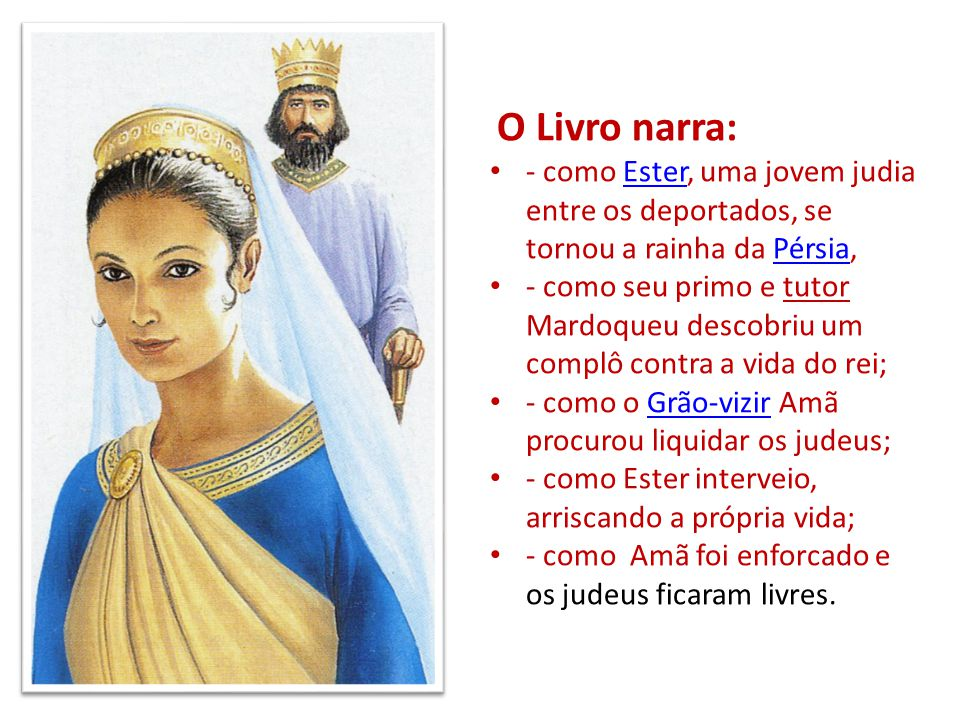 O Livro narra: - como Ester, uma jovem judia entre os deportados, se tornou a rainha da Pérsia,EsterPérsia - como seu primo e tutor Mardoqueu descobri