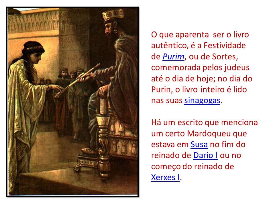 O que aparenta ser o livro autêntico, é a Festividade de Purim, ou de Sortes, comemorada pelos judeus até o dia de hoje; no dia do Purin, o livro inteiro é lido nas suas sinagogas.Purimsinagogas Há um escrito que menciona um certo Mardoqueu que estava em Susa no fim do reinado de Dario I ou no começo do reinado de Xerxes I.SusaDario I Xerxes I