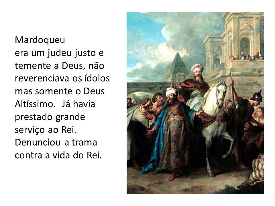 Mardoqueu era um judeu justo e temente a Deus, não reverenciava os ídolos mas somente o Deus Altíssimo. Já havia prestado grande serviço ao Rei. Denun