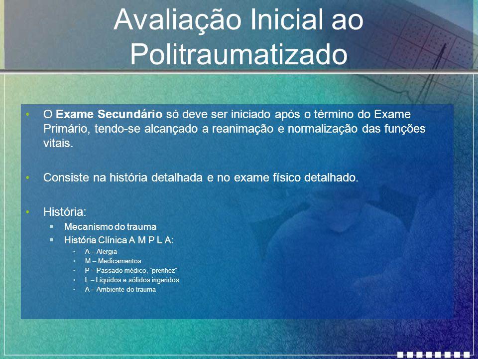 Avaliação Inicial ao Politraumatizado O Exame Secundário só deve ser iniciado após o término do Exame Primário, tendo-se alcançado a reanimação e norm