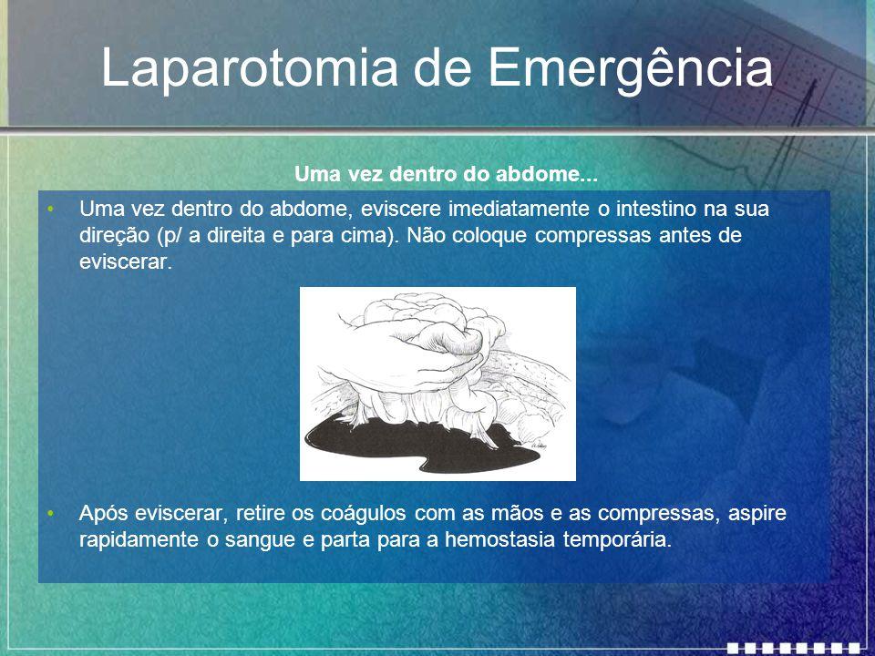 Laparotomia de Emergência Uma vez dentro do abdome, eviscere imediatamente o intestino na sua direção (p/ a direita e para cima). Não coloque compress