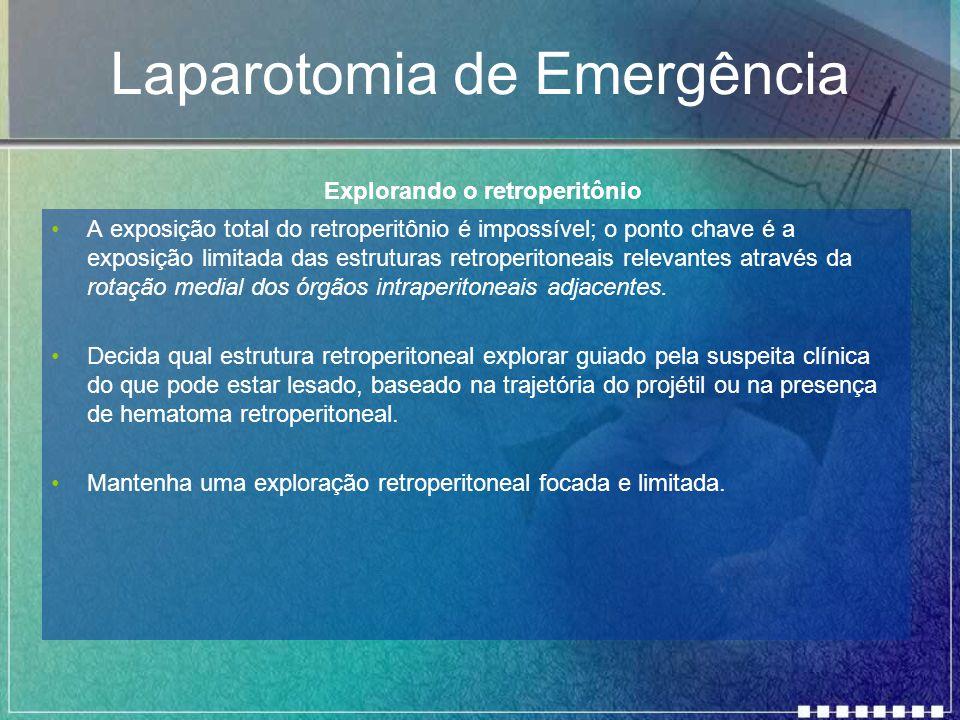 Laparotomia de Emergência A exposição total do retroperitônio é impossível; o ponto chave é a exposição limitada das estruturas retroperitoneais relev
