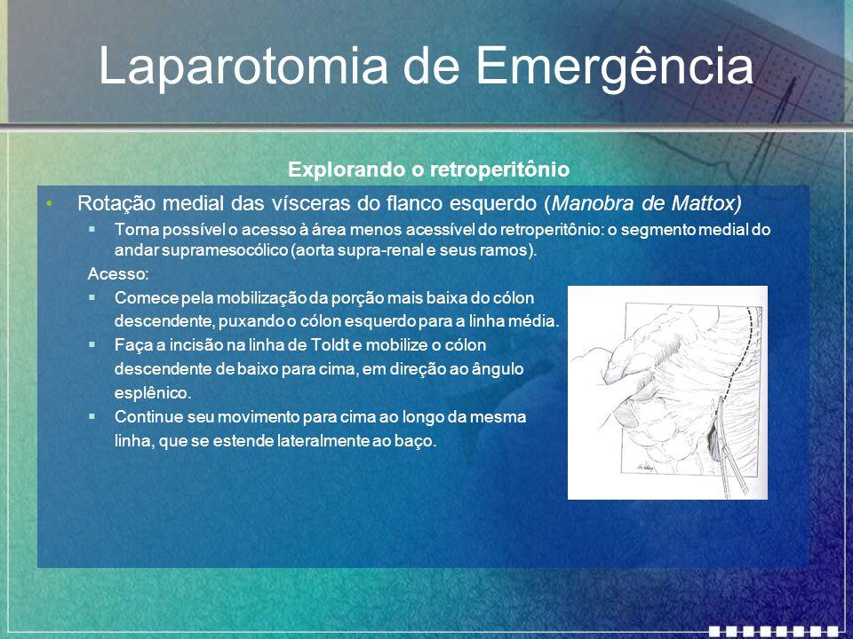 Laparotomia de Emergência Rotação medial das vísceras do flanco esquerdo (Manobra de Mattox)  Torna possível o acesso à área menos acessível do retro