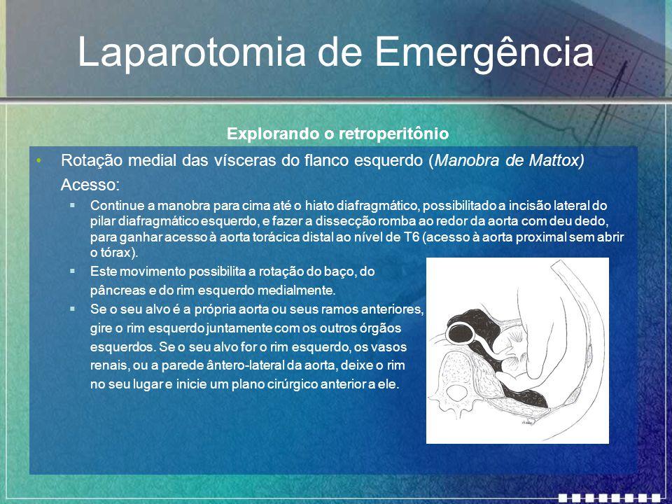 Laparotomia de Emergência Rotação medial das vísceras do flanco esquerdo (Manobra de Mattox) Acesso:  Continue a manobra para cima até o hiato diafra