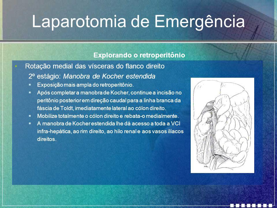 Laparotomia de Emergência Rotação medial das vísceras do flanco direito 2º estágio: Manobra de Kocher estendida  Exposição mais ampla do retroperitôn