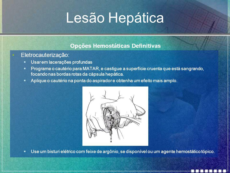 Lesão Hepática Eletrocauterização:  Usar em lacerações profundas  Programe o cautério para MATAR, e castigue a superfície cruenta que está sangrando