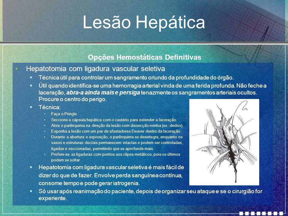 Lesão Hepática Hepatotomia com ligadura vascular seletiva  Técnica útil para controlar um sangramento oriundo da profundidade do órgão.  Útil quando