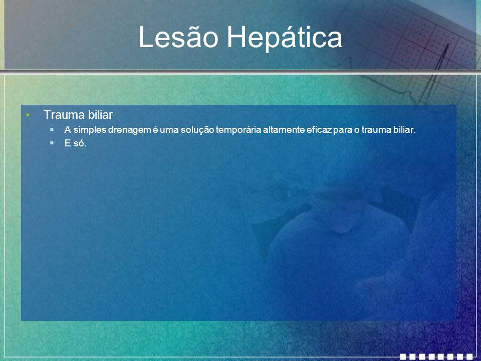 Lesão Hepática Trauma biliar  A simples drenagem é uma solução temporária altamente eficaz para o trauma biliar.  E só.