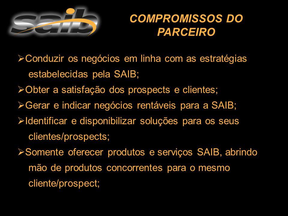  Conduzir os negócios em linha com as estratégias estabelecidas pela SAIB;  Obter a satisfação dos prospects e clientes;  Gerar e indicar negócios rentáveis para a SAIB;  Identificar e disponibilizar soluções para os seus clientes/prospects;  Somente oferecer produtos e serviços SAIB, abrindo mão de produtos concorrentes para o mesmo cliente/prospect; COMPROMISSOS DO PARCEIRO