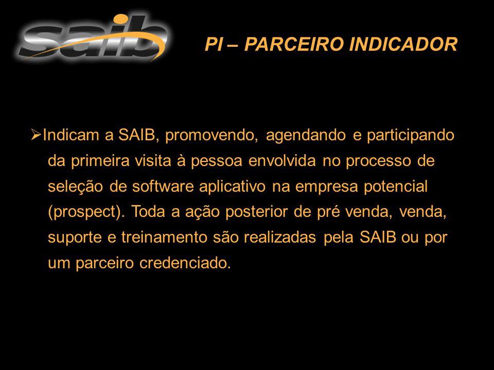 PI – PARCEIRO INDICADOR  Indicam a SAIB, promovendo, agendando e participando da primeira visita à pessoa envolvida no processo de seleção de software aplicativo na empresa potencial (prospect).