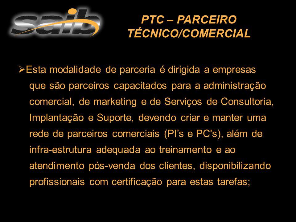  Esta modalidade de parceria é dirigida a empresas que são parceiros capacitados para a administração comercial, de marketing e de Serviços de Consultoria, Implantação e Suporte, devendo criar e manter uma rede de parceiros comerciais (PI's e PC s), além de infra-estrutura adequada ao treinamento e ao atendimento pós-venda dos clientes, disponibilizando profissionais com certificação para estas tarefas; PTC – PARCEIRO TÉCNICO/COMERCIAL