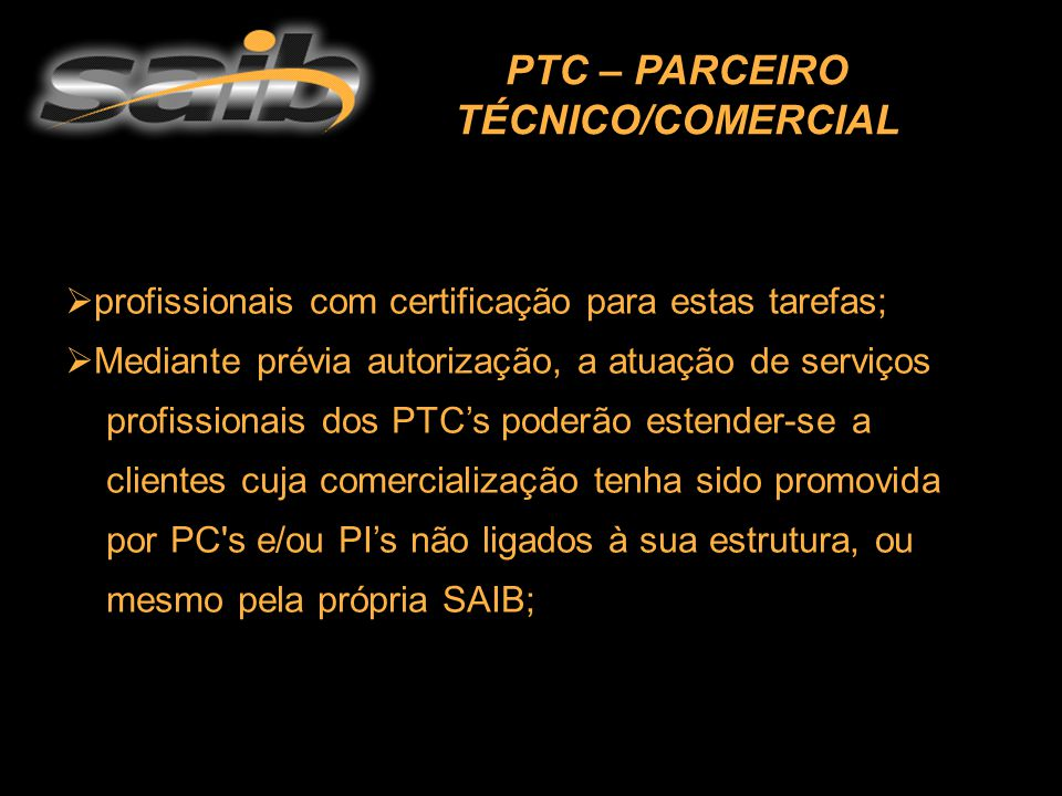  profissionais com certificação para estas tarefas;  Mediante prévia autorização, a atuação de serviços profissionais dos PTC's poderão estender-se a clientes cuja comercialização tenha sido promovida por PC s e/ou PI's não ligados à sua estrutura, ou mesmo pela própria SAIB;