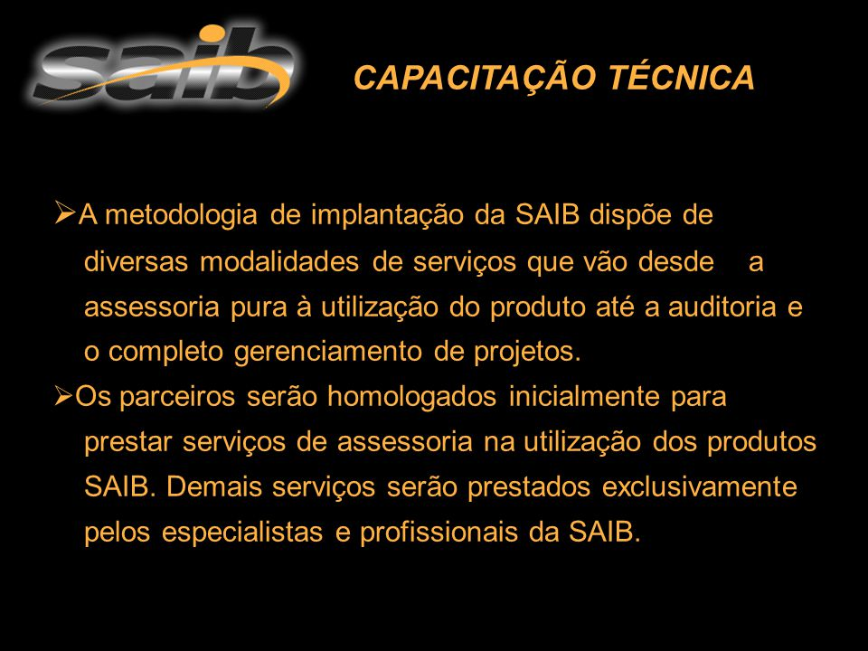CAPACITAÇÃO TÉCNICA  A A metodologia de implantação da SAIB dispõe de diversas modalidades de serviços que vão desde a assessoria pura à utilização do produto até a auditoria e o completo gerenciamento de projetos.