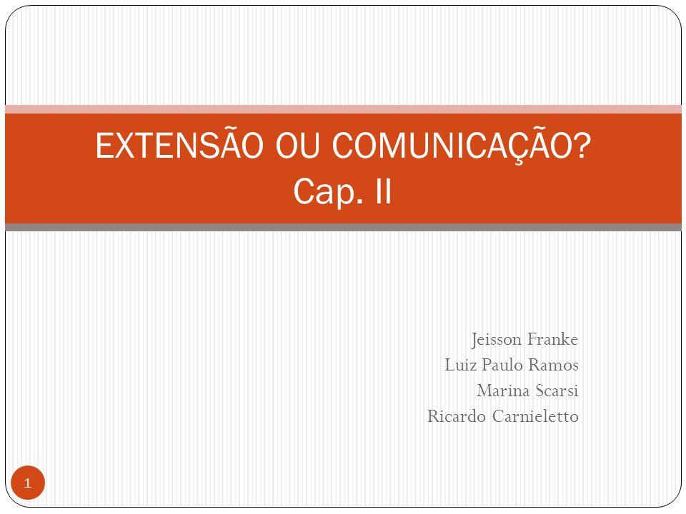 Jeisson Franke Luiz Paulo Ramos Marina Scarsi Ricardo Carnieletto EXTENSÃO OU COMUNICAÇÃO? Cap. II 1