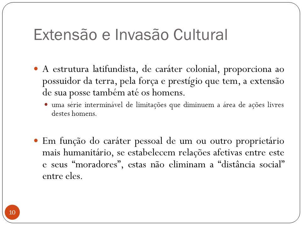 Extensão e Invasão Cultural A estrutura latifundista, de caráter colonial, proporciona ao possuidor da terra, pela força e prestígio que tem, a extens