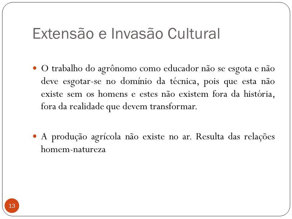 Extensão e Invasão Cultural O trabalho do agrônomo como educador não se esgota e não deve esgotar-se no domínio da técnica, pois que esta não existe s