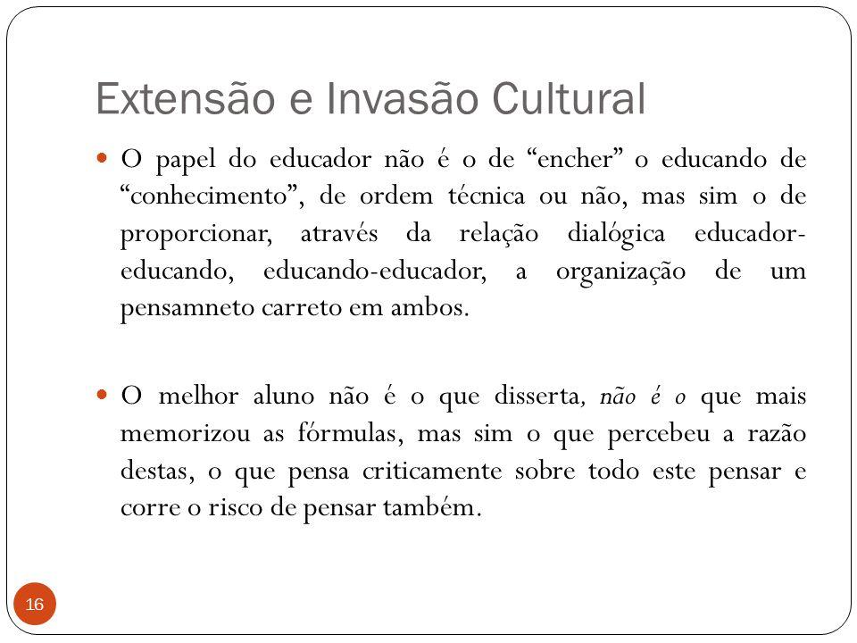 """Extensão e Invasão Cultural O papel do educador não é o de """"encher"""" o educando de """"conhecimento"""", de ordem técnica ou não, mas sim o de proporcionar,"""