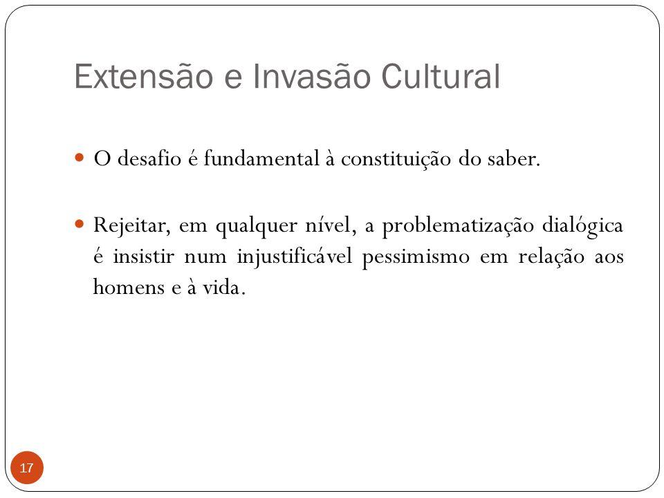 Extensão e Invasão Cultural O desafio é fundamental à constituição do saber. Rejeitar, em qualquer nível, a problematização dialógica é insistir num i