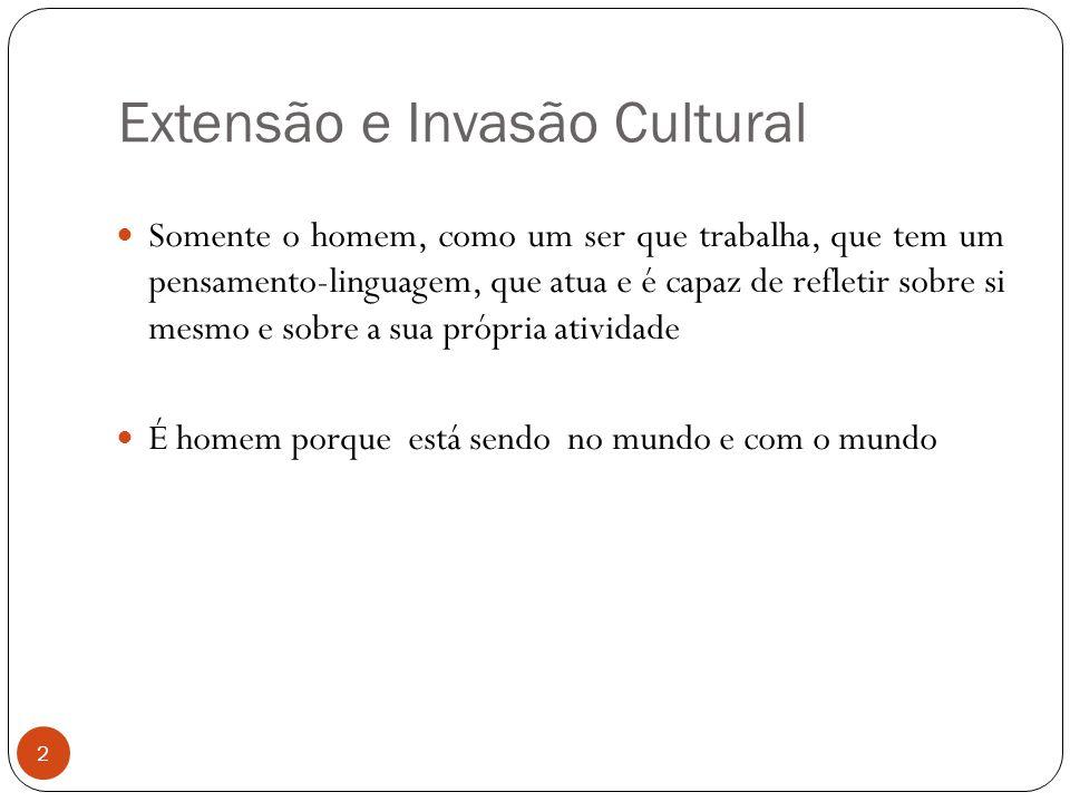 Extensão e Invasão Cultural Somente o homem, como um ser que trabalha, que tem um pensamento-linguagem, que atua e é capaz de refletir sobre si mesmo