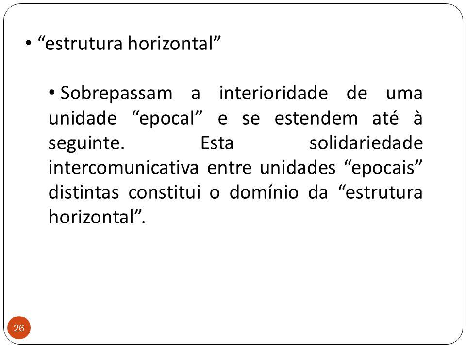 """""""estrutura horizontal"""" Sobrepassam a interioridade de uma unidade """"epocal"""" e se estendem até à seguinte. Esta solidariedade intercomunicativa entre un"""